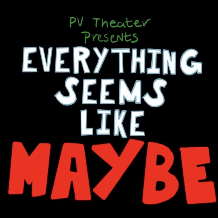 Everything Seems Like Maybe; Property of PV Theater